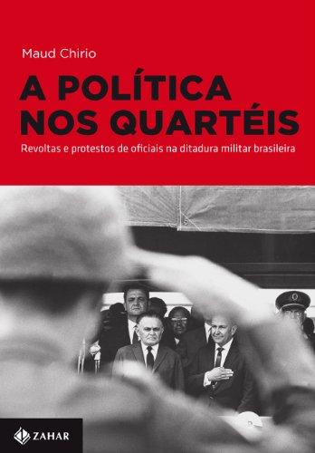 A política nos quartéis - Revoltas e protestos de oficiais na ditadura militar brasileira, livro de Maud Chirio