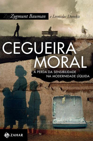 Cegueira Moral - A Perda Da Sensibilidade Na Modernidade Líquida, livro de Zygmunt Bauman, Leonidas Donskis