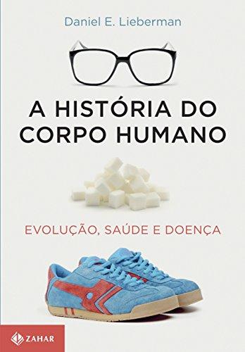 A História do Corpo Humano. Evolução, Saúde e Doença, livro de Daniel E. Lieberman