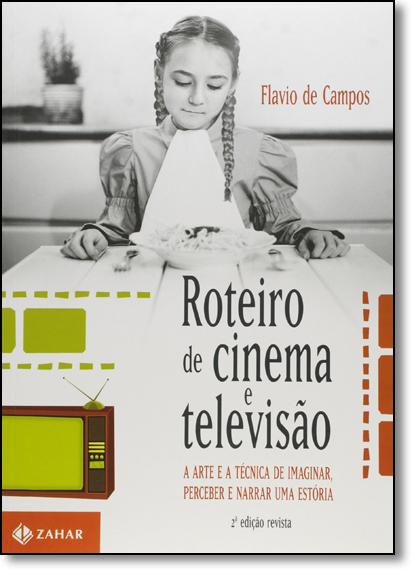 Roteiro de Cinema e Televisão: A Arte e a Técnica de Imaginar, Perceber e Narrar uma Estória, livro de Flavio de Campos