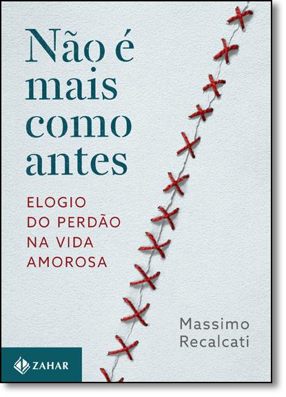 Não É Mais Como Antes: Elogio do Perdão na Vida Amorosa, livro de Massimo Recalcati