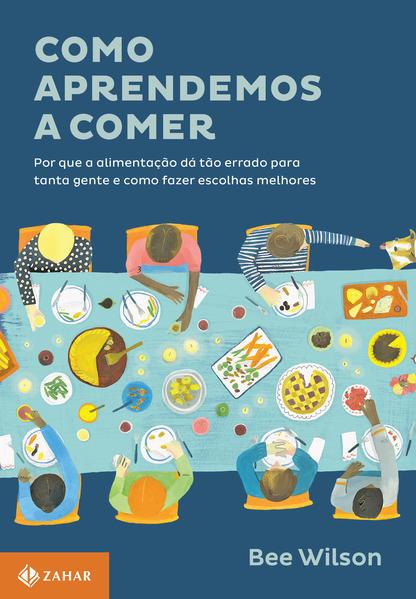 Como Aprendemos a Comer. Por que a Alimentação Dá Tão Errado Para Tanta Gente e Como Fazer Escolhas Melhores, livro de Bee Wilson