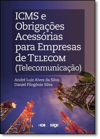 Icms e Obrigações Acessórias Para Empresas de Telecom ( Telecomunicação ), livro de André Luiz Alves da Silva