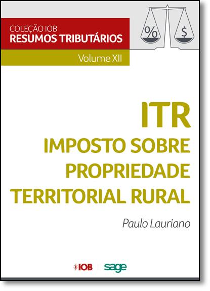Itr - Imposto Sobre Propriedade Territorial Rural - Vol.12 - Coleção Iob de Resumos Tributários, livro de Paulo Lauriano