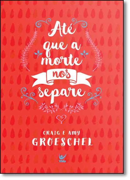 Até que a Morte nos Separe: Cinco Compromissos Para Impedir que o seu Casamento Fracasse, livro de Craig Groeschel