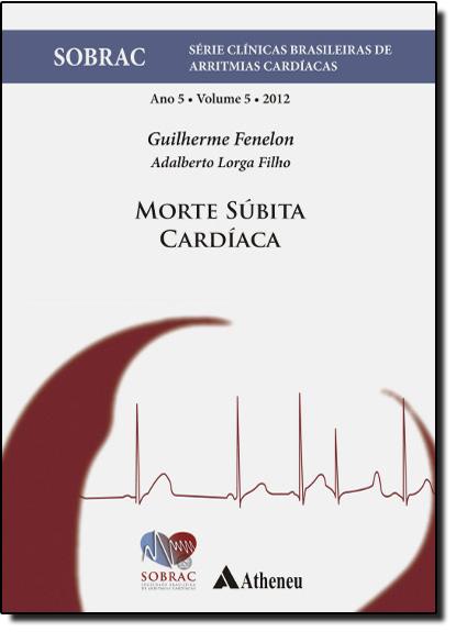 Morte Súbita Cardíaca- Vol.5 - Série Clínicas Brasileiras de Arritmias Cardíacas, livro de Guilherme Fenelon | Adalberto Lorga Filho
