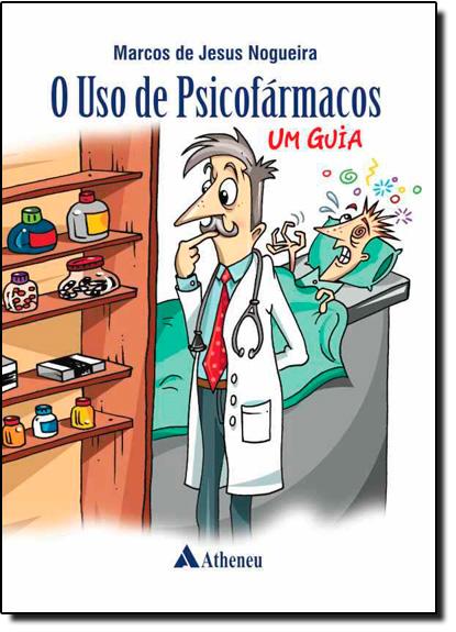 Uso de Psicofármacos, O: Um Guia, livro de Marcos de Jesus Nogueira
