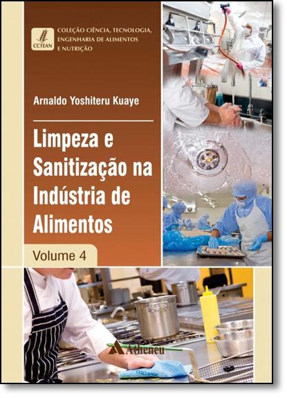Limpeza e Sanitização na Indústria de Alimentos - Vol.4 - Coleção Ciência, Tecnologia, Engenharia de Alimentos e Nutriçã, livro de Arnaldo Yoshiteru Kuaye