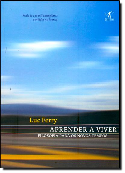 Aprender a Viver: Filosofia Para os Novos Tempo, livro de Luc Ferry