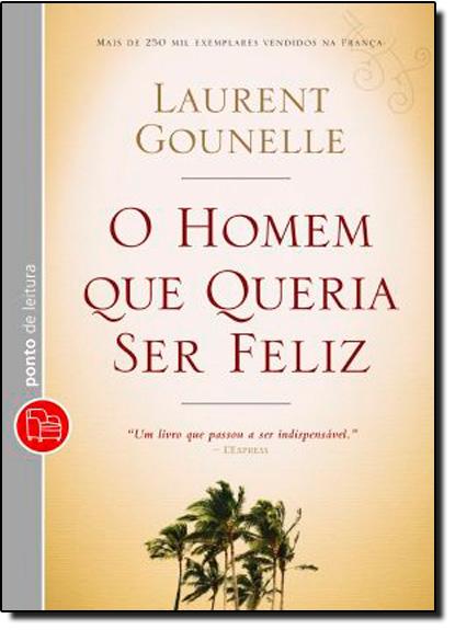 Homem que Queria ser Feliz, O: Um Livro que Passou a ser Indispensável, livro de Laurent Gounelle
