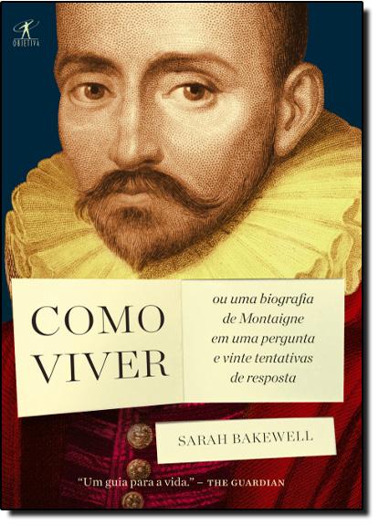 Como Viver: Ou uma Biografia de Montaigne em uma Pergunta e Vinte Tentativas de Resposta, livro de Sarah Bakewell