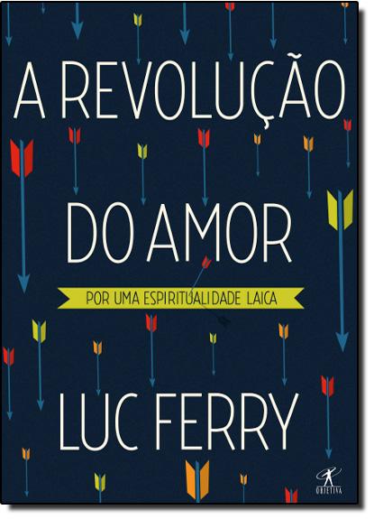 Revolução do Amor, A: Por uma Espiritualidade Laica, livro de Luc Ferry
