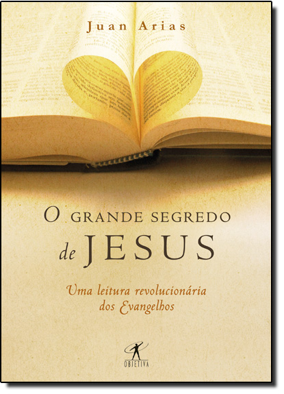 Grande Segredo de Jesus, O - Uma Leitura Revolucionária dos Evangelhos, livro de Juan Arias