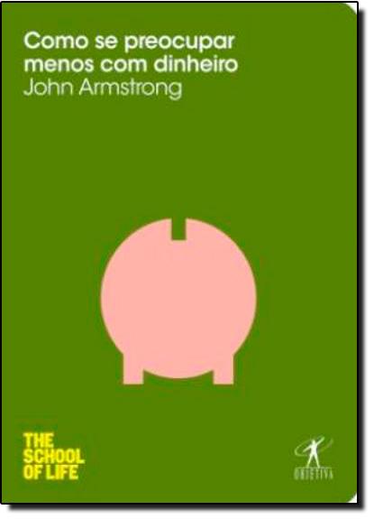 Como se Preocupar Menos com Dinheiro - Coleção The School of Life, livro de John Armstrong