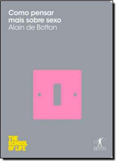 Como Pensar Mais Sobre Sexo - Coleção The School of Life, livro de Alain de Botton