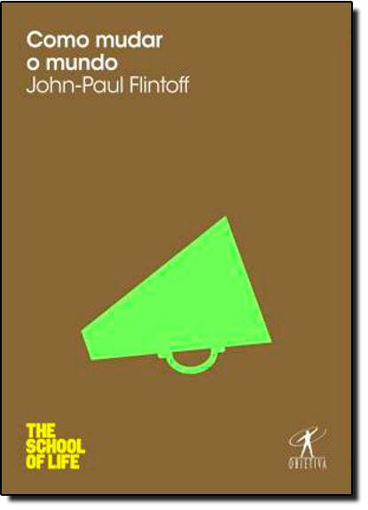 Como Mudar o Mundo - Coleção The School of Life, livro de John-Paul Flintoff