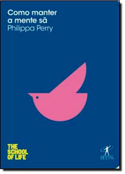 Como Manter a Mente Sã - Coleção The School of Life, livro de Philippa Perry