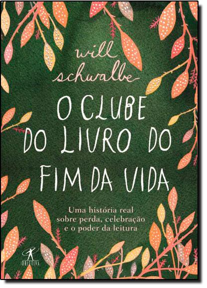 Clube do Livro do Fim da Vida, O: Uma História Real Sobre Perda, Celebração e o Poder da Leitura, livro de Will Schwalbe