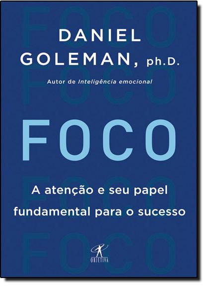 Foco: A Atenção e Seu Papel Fundamental Para o Sucesso, livro de Daniel Goleman