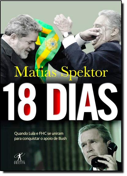18 Dias: Quando Lula e Fhc se Uniram Para Conquistar o Apoio de Bush, livro de Matias Spektor