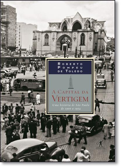 Capital da Vertigem, A: Uma História de São Paulo de 1900 a 1954, livro de Roberto Pompeu de Toledo