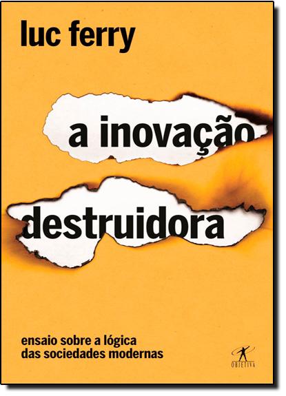 Inovação Destruidora, A: Ensaio Sobre a Lógica das Sociedades Modernas, livro de Luc Ferry