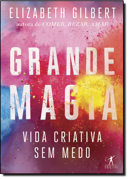 Grande Magia: Vida Criativa sem Medo, livro de Elizabeth Gilbert
