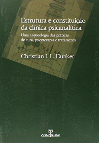 Estrutura e constituição da clínica psicanalítica - Uma arqueologia das práticas de cura, psicoterapia e tratamento, livro de Christian Ingo Lenz Dunker