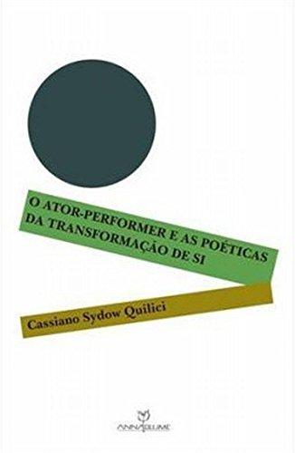O ATOR-PERFORMER E AS POÉTICAS DA TRANSFORMAÇÃO DE SI, livro de CASSIANO SYDOW QUILICI