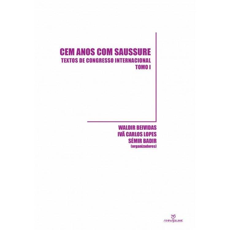 CEM ANOS COM SAUSSURE: TEXTOS DE CONGRESSO INTERNACIONAL - TOMO I, livro de WALDIR BEIVIDAS/IVÂ CARLOS LOPES/SÉMIR BADIR