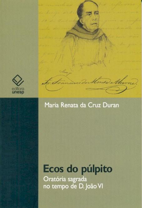 Ecos do púlpito - Oratória sagrada no tempo de D. João VI, livro de Maria Renata da Cruz Duran