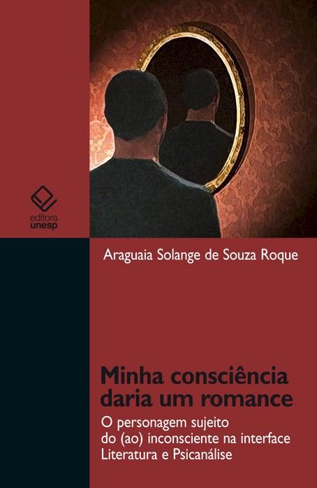Minha consciência daria um romance - O personagem sujeito do (ao) inconsciente na interface Literatura e Psicanálise, livro de Araguaia Solange de Souza Roque