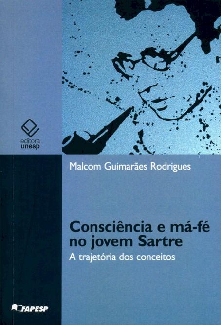 Consciência e má-fé no jovem Sartre - A trajetória dos conceitos, livro de Malcom Guimarães Rodrigues