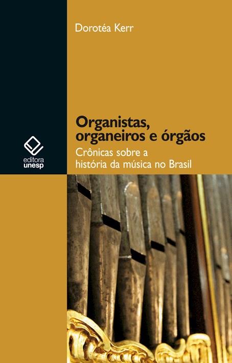 Organistas, organeiros e órgãos - Crônicas sobre a história da música no Brasil, livro de Dorotéa Kerr