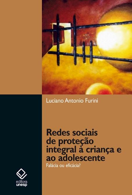 Redes sociais de proteção integral à criança e ao adolescente - Falácia ou eficácia?, livro de Luciano Antonio Furini