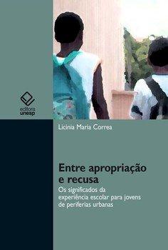 Entre apropriação e recusa. Os significados da experiência escolar para jovens de periferias urbanas, livro de Licinia Maria Correa