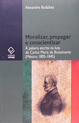 Moralizar, propagar e conscientizar - A palavra escrita na luta de Carlos María de Bustamante (México, 1805-1845), livro de Alexandre Budaibes
