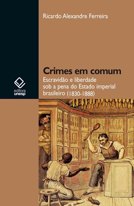 Crimes em comum - Escravidão e liberdade sob a pena do Estado imperial brasileiro (1830-1888), livro de Ricardo Alexandre Ferreira