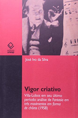 Vigor criativo - Villa-Lobos em seu último período: análise de Fantasia em três movimentos em forma de chôros (1958), livro de José Ivo da Silva