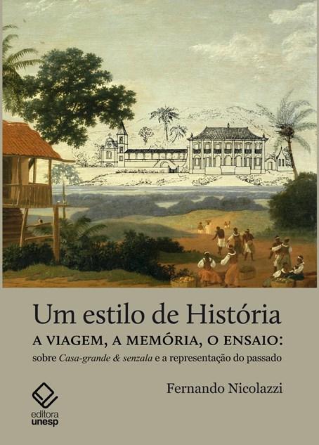 Um Estilo de História - A viagem, a memória, o ensaio: sobre Casa-grande & Senzala e a representação do passado, livro de Fernando Nicolazzi