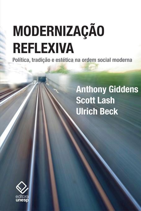 Modernização Reflexiva - Política, tradição e estética na ordem social moderna, livro de Anthony Giddens, Ulrich Beck, Scott Lash