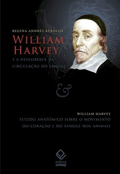 William Harvey e a descoberta da circulação do sangue / Estudo anatômico sobre o movimento do coração e do sangue nos animais, livro de Regina Andrés Rebollo / William Harvey