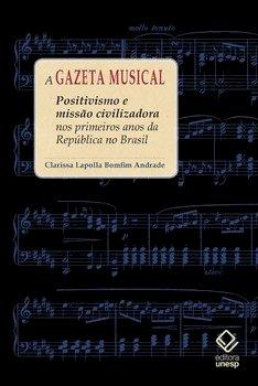 A gazeta musical. Positivismo e missão civilizadora nos primeiros anos da república no Brasil, livro de Clarissa Lapolla Bomfim Andrade