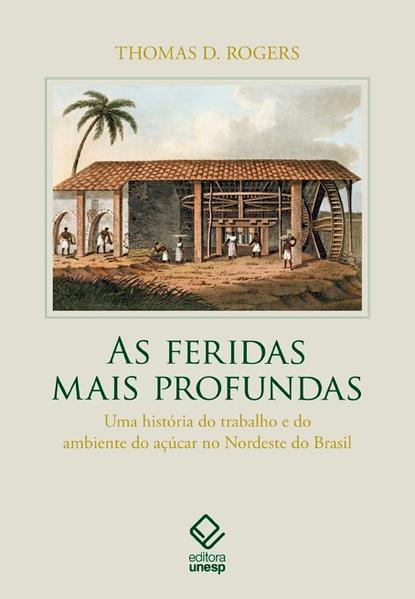 As feridas mais profundas - Uma história do trabalho e do ambiente do açúcar no Nordeste do Brasil, livro de Thomas D. Rogers