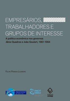 Empresários, trabalhadores e grupos de interesse. A política econômica nos governos Jânio Quadros e João Goulart, 1961-1964, livro de Felipe Pereira Loureiro