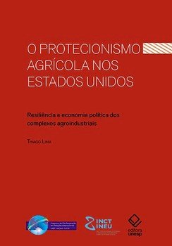 O protecionismo agrícola nos Estados Unidos. Resiliência e economia política dos complexos agroindustriais, livro de Tiago Lima da Silva