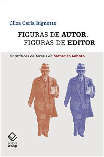 Figuras de Autor, Figuras de Editor - As Práticas Editoriais de Monteiro Lobato, livro de Cilza Carla Bignotto