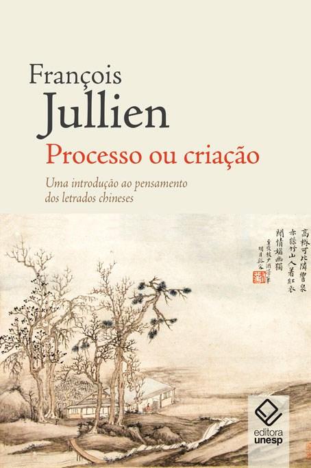 Processo ou criação. Uma introdução ao pensamento dos letrados chineses, livro de François Jullien