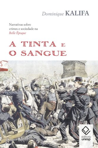 A tinta e o sangue -  Narrativas sobre crimes e sociedade na Belle Époque, livro de Dominique Kalifa