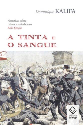 A tinta e o sangue -  Narrativas sobre crimes e sociedade na Belle Époque, livro de Dominique Kalifa